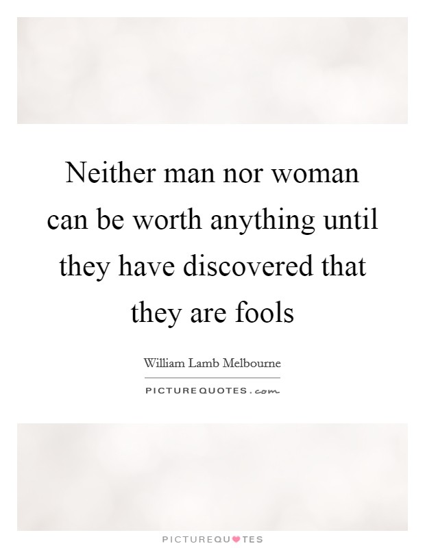 Neither man nor woman can be worth anything until they have discovered that they are fools Picture Quote #1