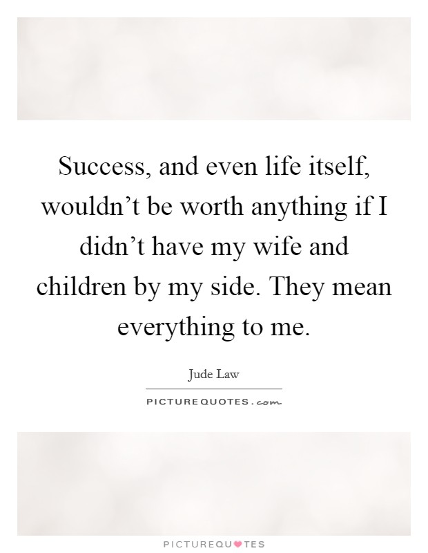 Success, and even life itself, wouldn't be worth anything if I didn't have my wife and children by my side. They mean everything to me Picture Quote #1