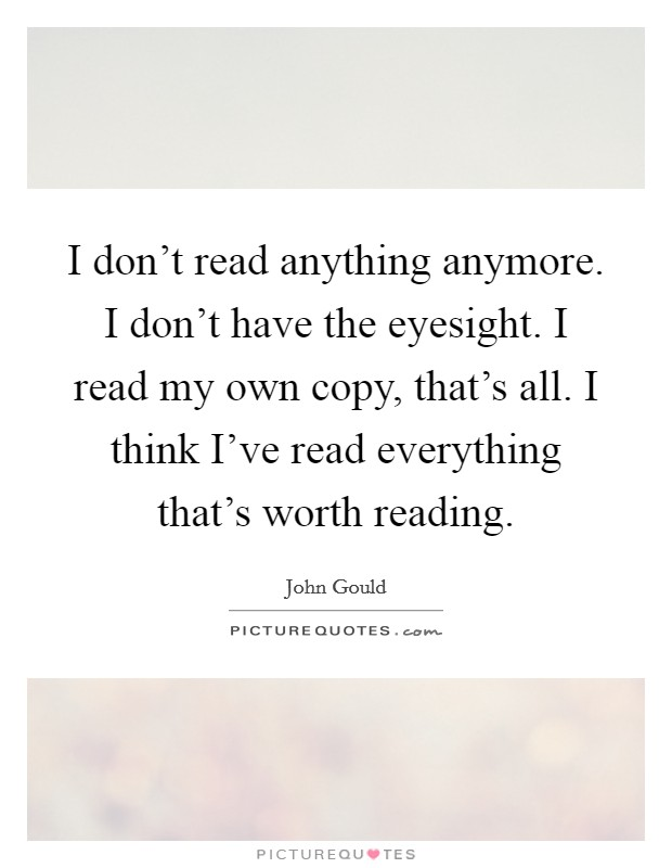 I don't read anything anymore. I don't have the eyesight. I read my own copy, that's all. I think I've read everything that's worth reading Picture Quote #1