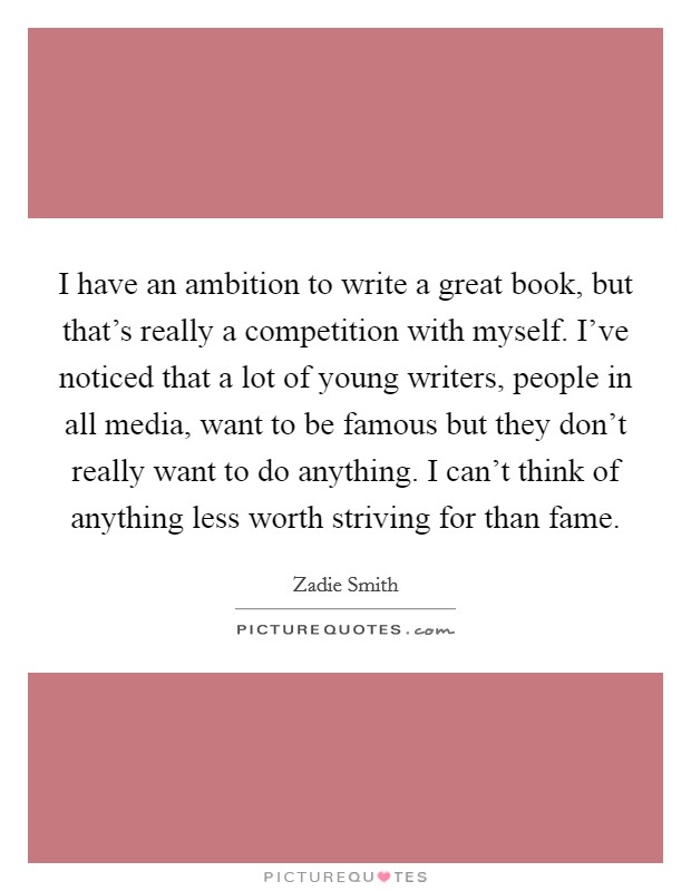 I have an ambition to write a great book, but that's really a competition with myself. I've noticed that a lot of young writers, people in all media, want to be famous but they don't really want to do anything. I can't think of anything less worth striving for than fame Picture Quote #1