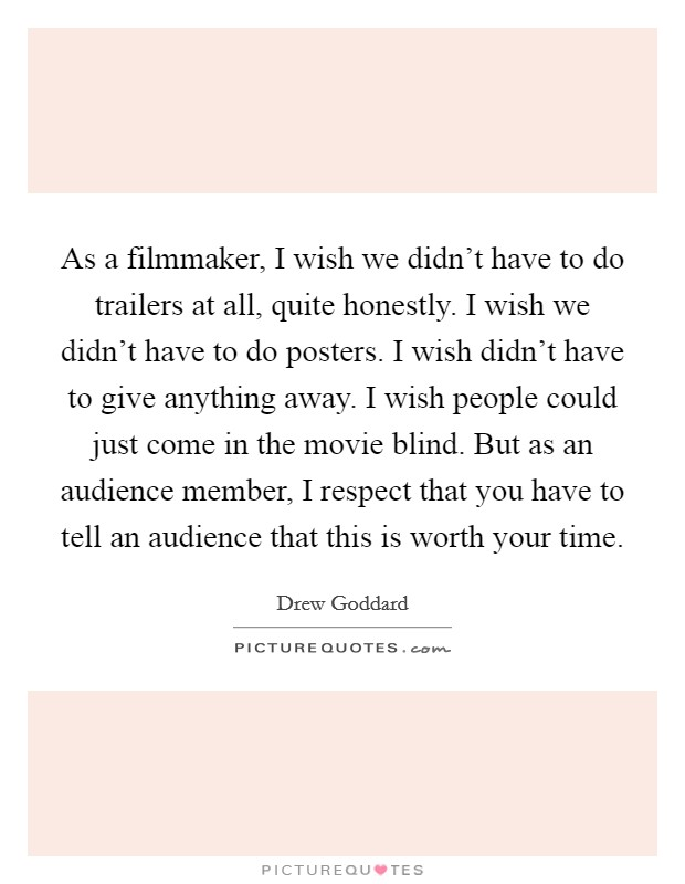As a filmmaker, I wish we didn't have to do trailers at all, quite honestly. I wish we didn't have to do posters. I wish didn't have to give anything away. I wish people could just come in the movie blind. But as an audience member, I respect that you have to tell an audience that this is worth your time Picture Quote #1