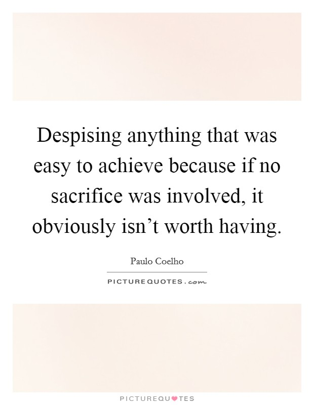 Despising anything that was easy to achieve because if no sacrifice was involved, it obviously isn't worth having Picture Quote #1