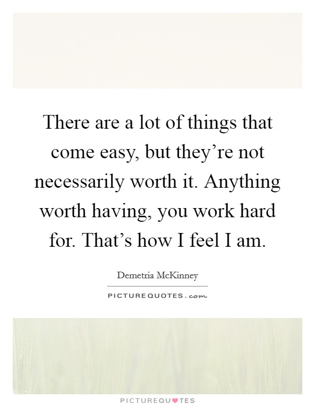 There are a lot of things that come easy, but they're not necessarily worth it. Anything worth having, you work hard for. That's how I feel I am Picture Quote #1