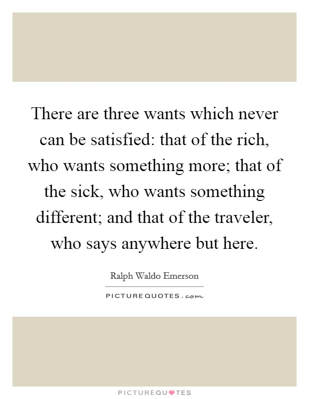 There are three wants which never can be satisfied: that of the rich, who wants something more; that of the sick, who wants something different; and that of the traveler, who says anywhere but here Picture Quote #1