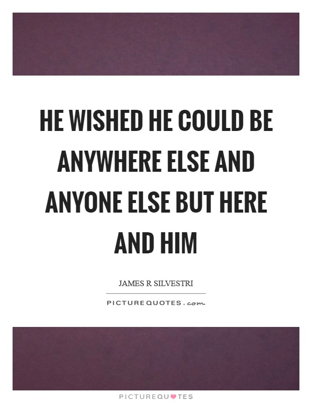 He wished he could be anywhere else and anyone else but Here and Him Picture Quote #1