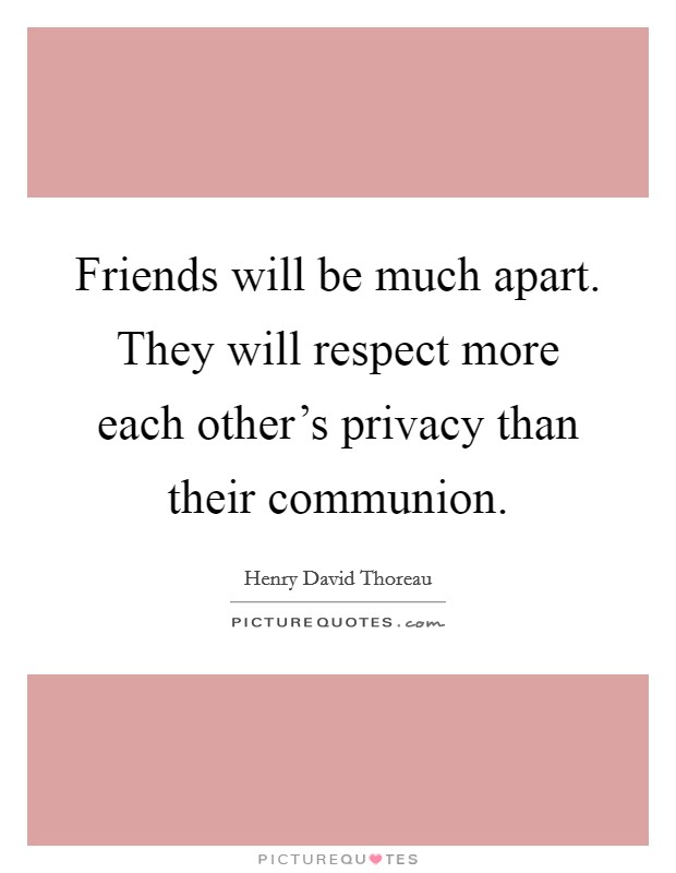 Friends will be much apart. They will respect more each other's privacy than their communion Picture Quote #1