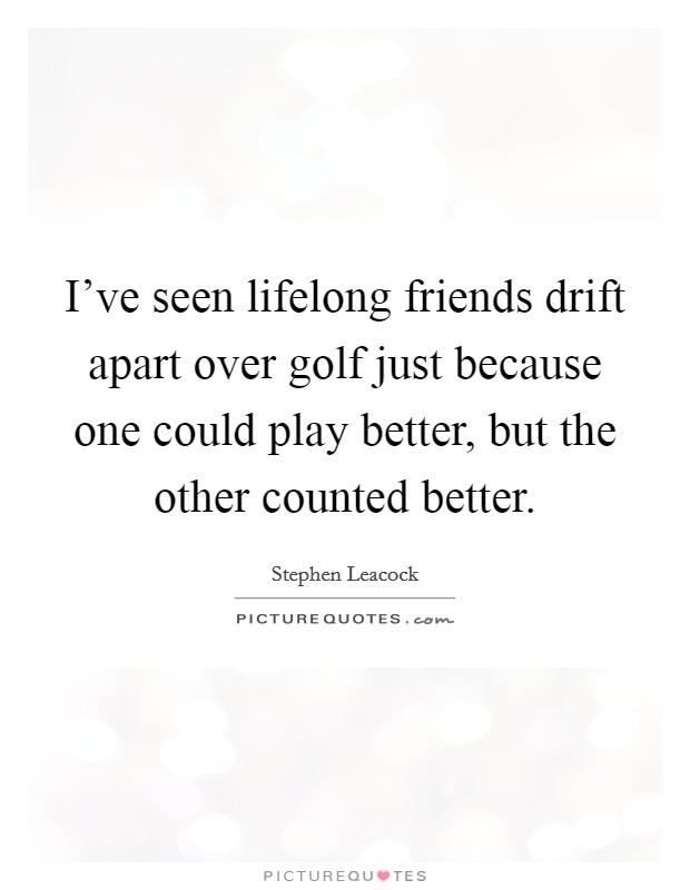 i ve seen lifelong friends drift apart over golf just because