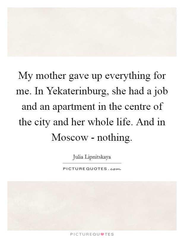 My mother gave up everything for me. In Yekaterinburg, she had a job and an apartment in the centre of the city and her whole life. And in Moscow - nothing Picture Quote #1