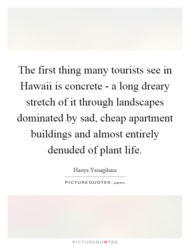 The first thing many tourists see in Hawaii is concrete - a long dreary stretch of it through landscapes dominated by sad, cheap apartment buildings and almost entirely denuded of plant life Picture Quote #1