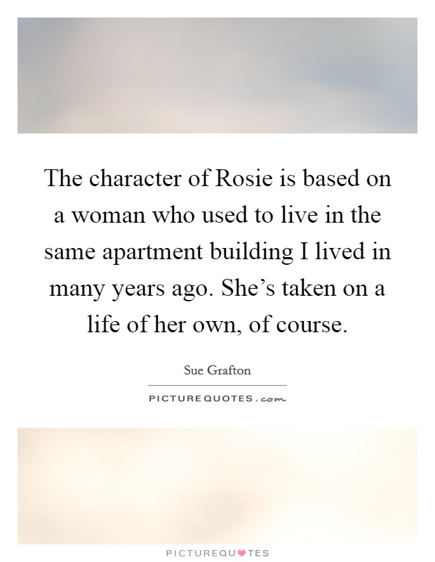 The character of Rosie is based on a woman who used to live in the same apartment building I lived in many years ago. She's taken on a life of her own, of course Picture Quote #1