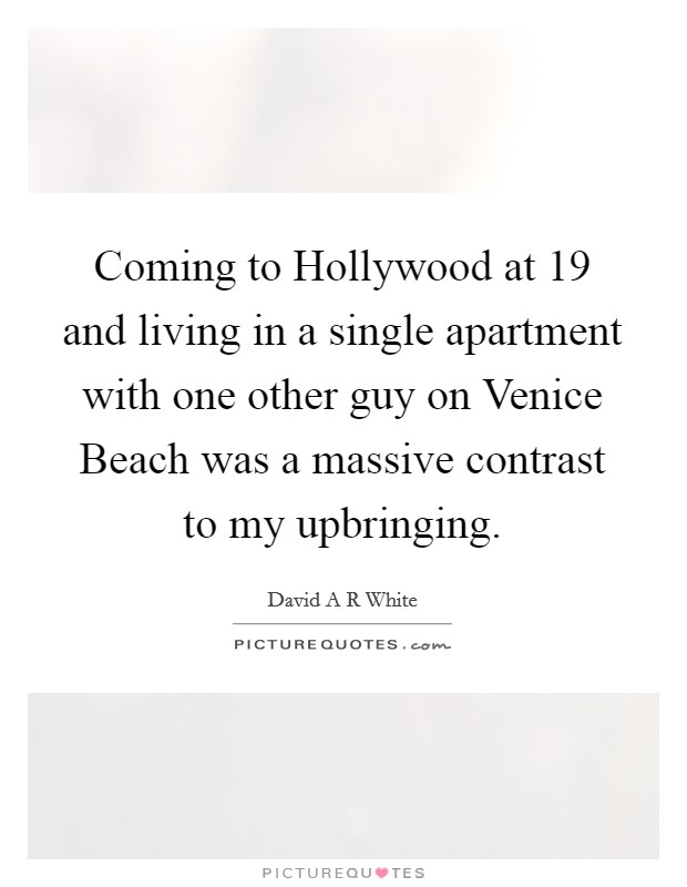 Coming to Hollywood at 19 and living in a single apartment with one other guy on Venice Beach was a massive contrast to my upbringing Picture Quote #1