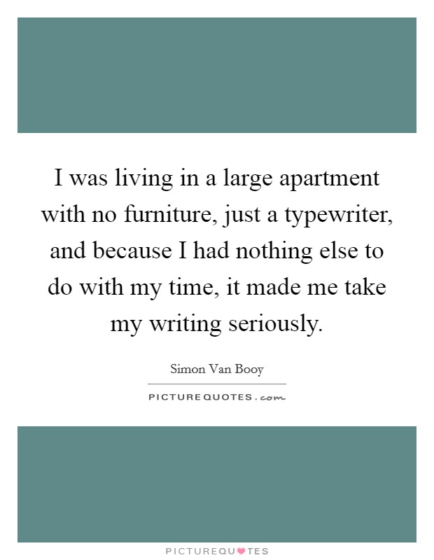 I was living in a large apartment with no furniture, just a typewriter, and because I had nothing else to do with my time, it made me take my writing seriously Picture Quote #1