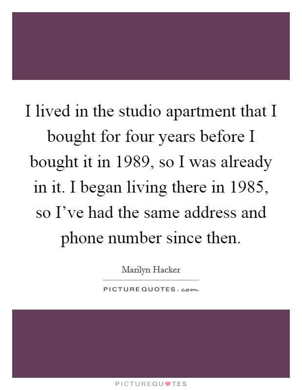 I lived in the studio apartment that I bought for four years before I bought it in 1989, so I was already in it. I began living there in 1985, so I've had the same address and phone number since then Picture Quote #1