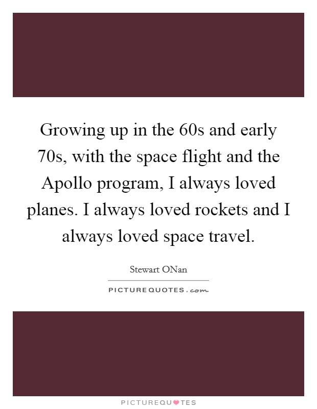 Growing up in the  60s and early  70s, with the space flight and the Apollo program, I always loved planes. I always loved rockets and I always loved space travel Picture Quote #1