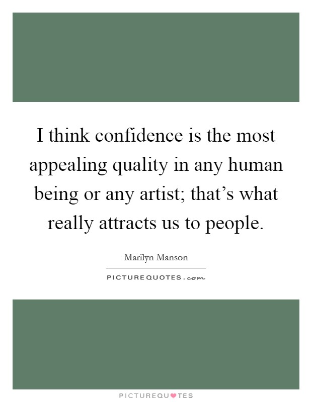 I think confidence is the most appealing quality in any human being or any artist; that's what really attracts us to people Picture Quote #1