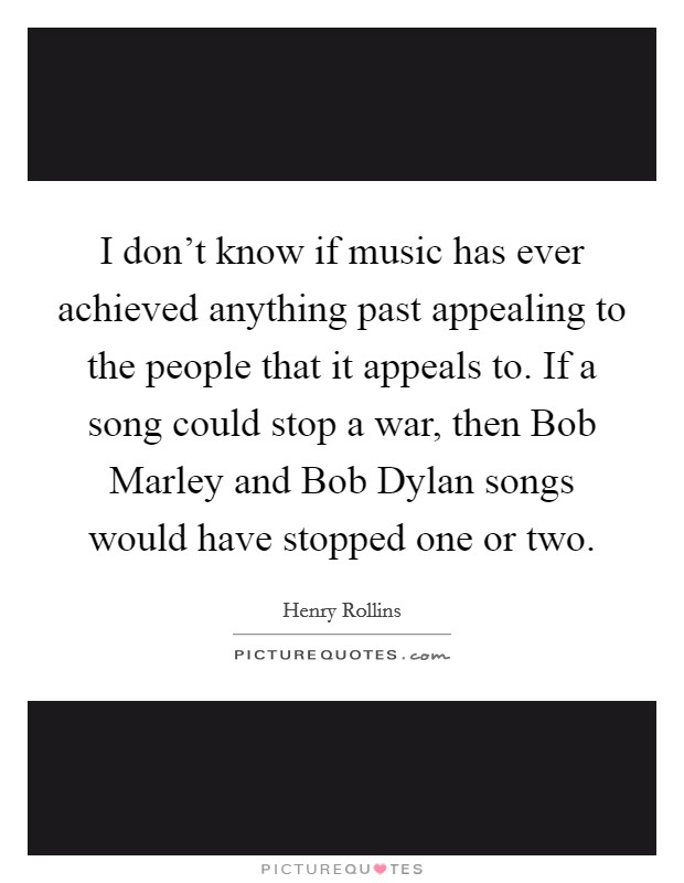 I don't know if music has ever achieved anything past appealing to the people that it appeals to. If a song could stop a war, then Bob Marley and Bob Dylan songs would have stopped one or two Picture Quote #1