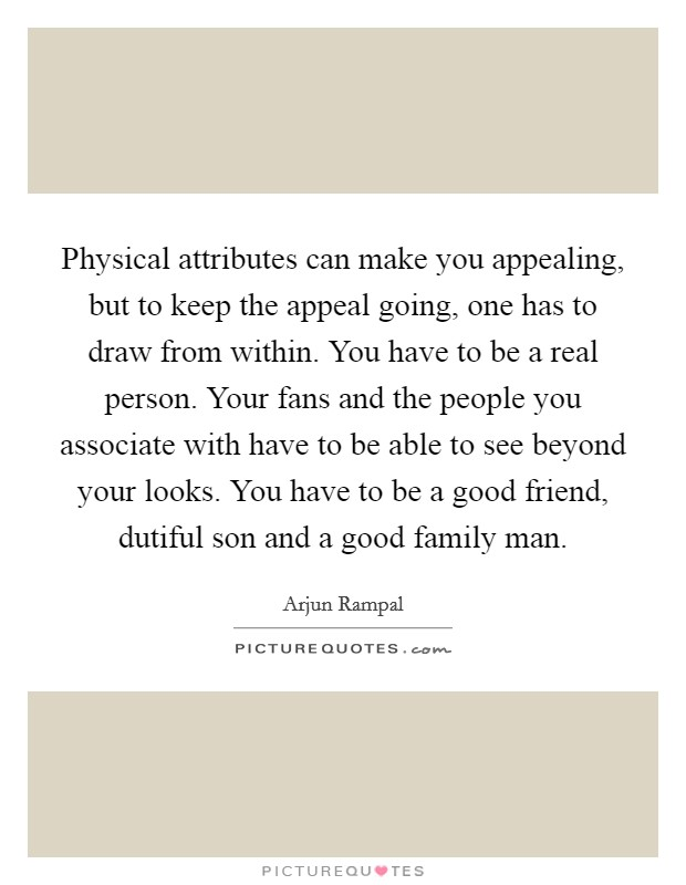Physical attributes can make you appealing, but to keep the appeal going, one has to draw from within. You have to be a real person. Your fans and the people you associate with have to be able to see beyond your looks. You have to be a good friend, dutiful son and a good family man Picture Quote #1
