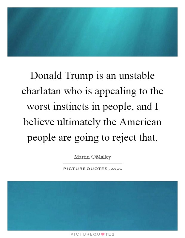 Donald Trump is an unstable charlatan who is appealing to the worst instincts in people, and I believe ultimately the American people are going to reject that Picture Quote #1