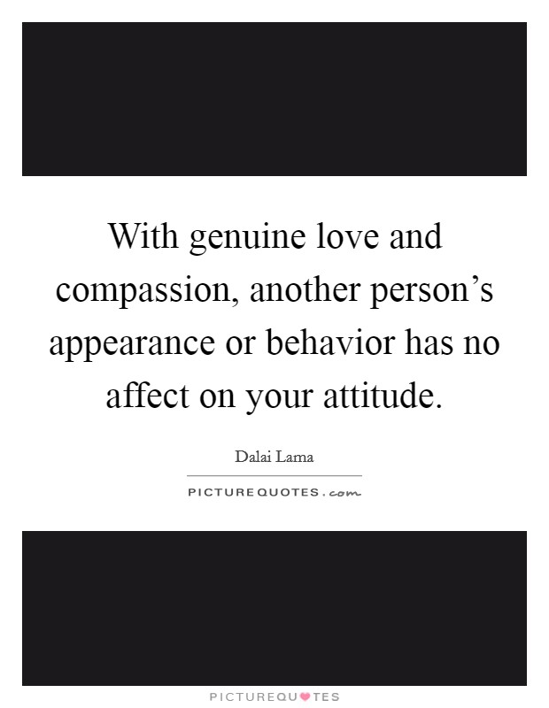 With genuine love and compassion, another person's appearance or behavior has no affect on your attitude Picture Quote #1