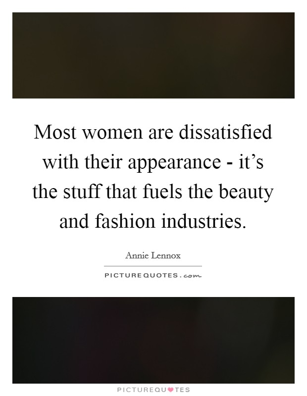 Most women are dissatisfied with their appearance - it's the stuff that fuels the beauty and fashion industries. Picture Quote #1