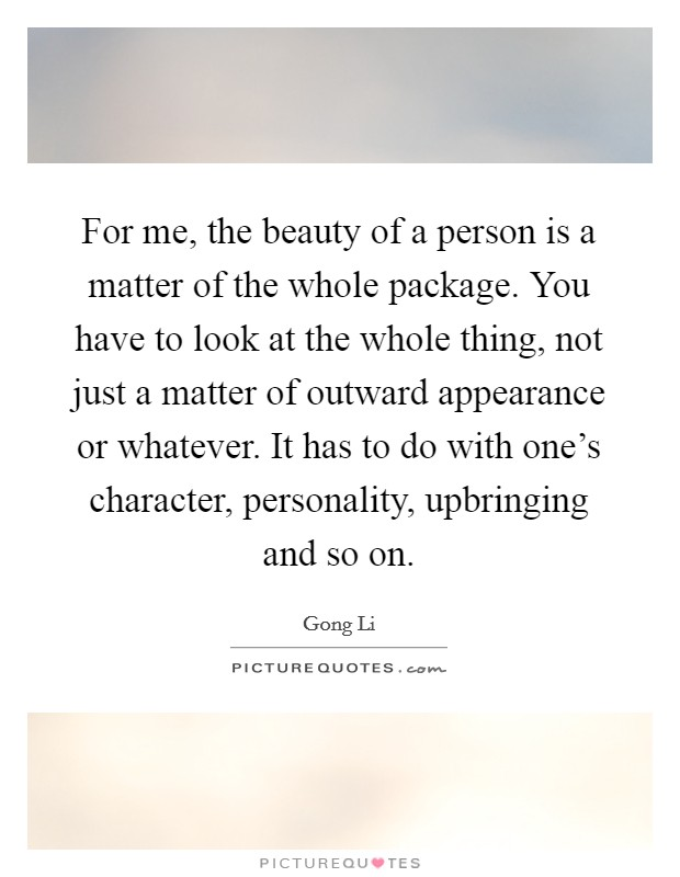 For me, the beauty of a person is a matter of the whole package. You have to look at the whole thing, not just a matter of outward appearance or whatever. It has to do with one's character, personality, upbringing and so on Picture Quote #1