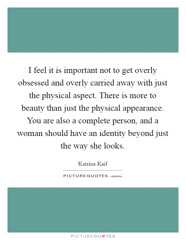 I feel it is important not to get overly obsessed and overly carried away with just the physical aspect. There is more to beauty than just the physical appearance. You are also a complete person, and a woman should have an identity beyond just the way she looks Picture Quote #1