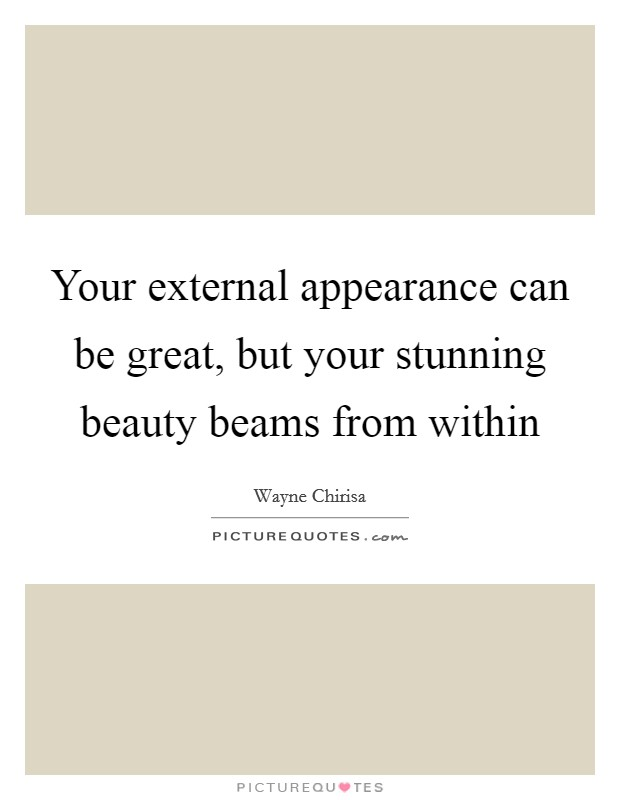 Your external appearance can be great, but your stunning beauty beams from within Picture Quote #1