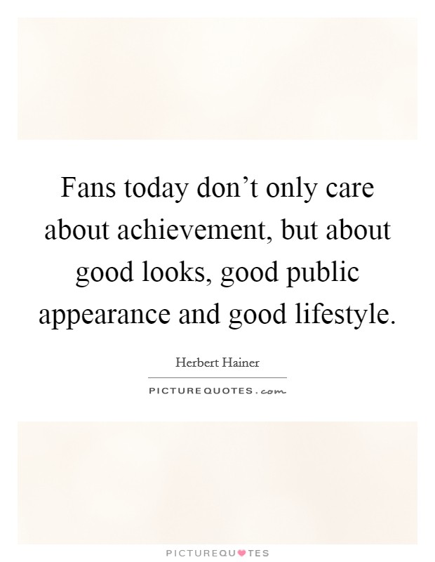 Fans today don't only care about achievement, but about good looks, good public appearance and good lifestyle Picture Quote #1