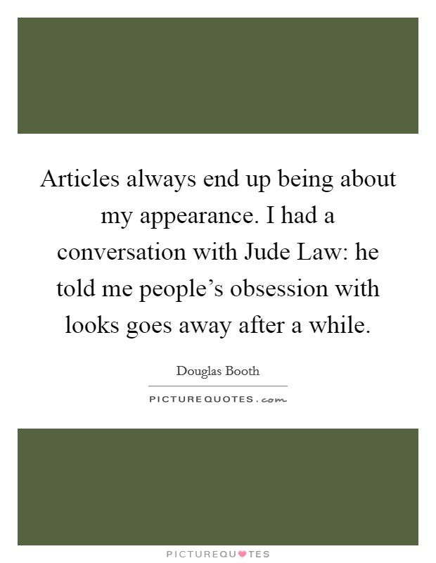 Articles always end up being about my appearance. I had a conversation with Jude Law: he told me people's obsession with looks goes away after a while Picture Quote #1