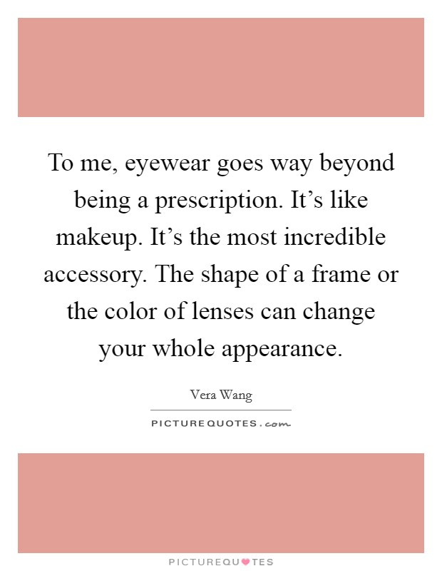 To me, eyewear goes way beyond being a prescription. It's like makeup. It's the most incredible accessory. The shape of a frame or the color of lenses can change your whole appearance Picture Quote #1