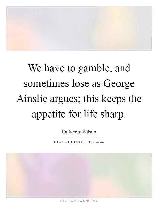 We have to gamble, and sometimes lose as George Ainslie argues; this keeps the appetite for life sharp Picture Quote #1