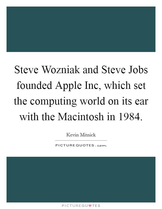 Steve Wozniak and Steve Jobs founded Apple Inc, which set the computing world on its ear with the Macintosh in 1984 Picture Quote #1