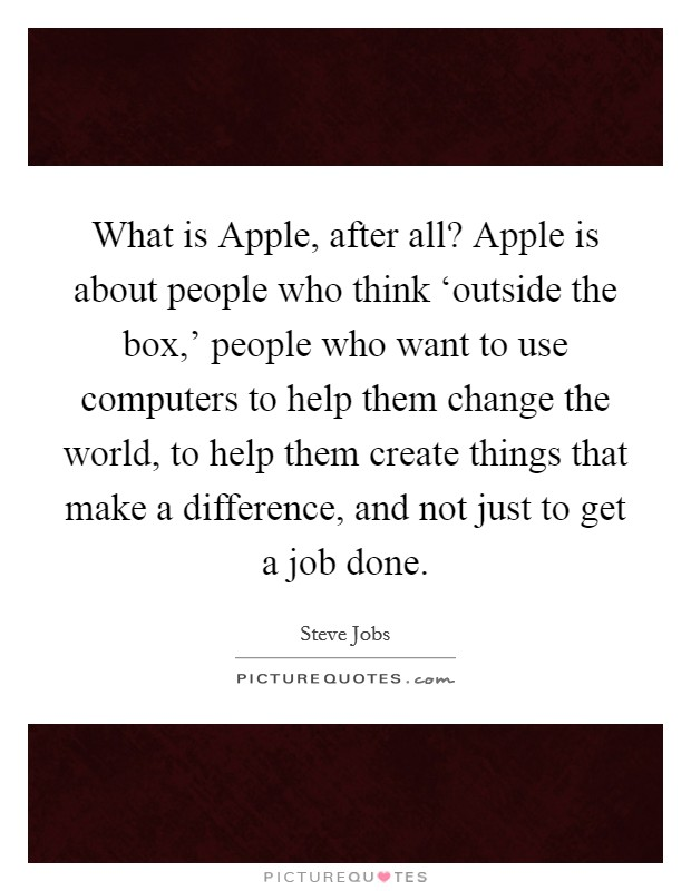 What is Apple, after all? Apple is about people who think 'outside the box,' people who want to use computers to help them change the world, to help them create things that make a difference, and not just to get a job done Picture Quote #1