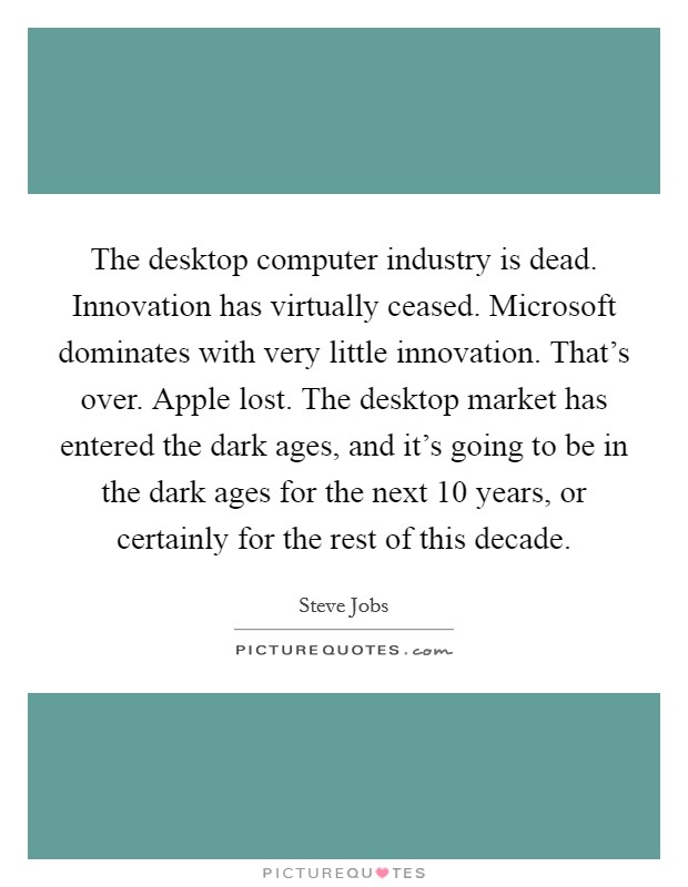 The desktop computer industry is dead. Innovation has virtually ceased. Microsoft dominates with very little innovation. That's over. Apple lost. The desktop market has entered the dark ages, and it's going to be in the dark ages for the next 10 years, or certainly for the rest of this decade Picture Quote #1