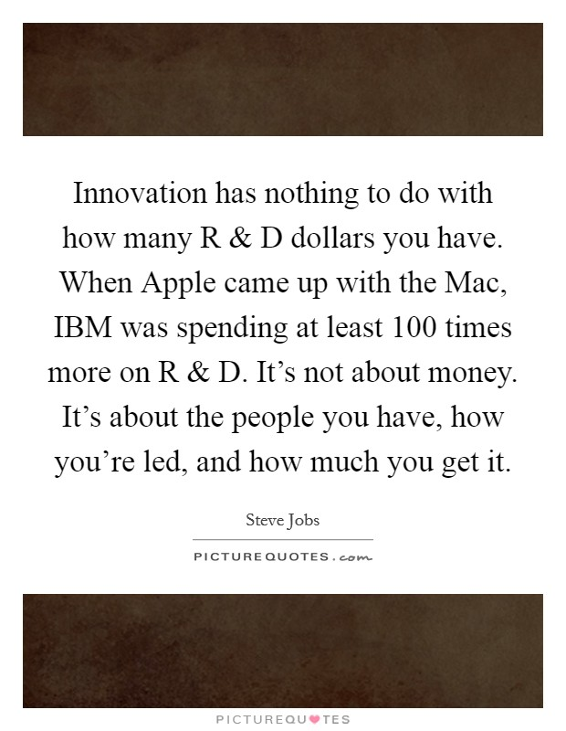 Innovation has nothing to do with how many R and D dollars you have. When Apple came up with the Mac, IBM was spending at least 100 times more on R and D. It's not about money. It's about the people you have, how you're led, and how much you get it Picture Quote #1