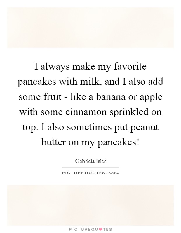 I always make my favorite pancakes with milk, and I also add some fruit - like a banana or apple with some cinnamon sprinkled on top. I also sometimes put peanut butter on my pancakes! Picture Quote #1