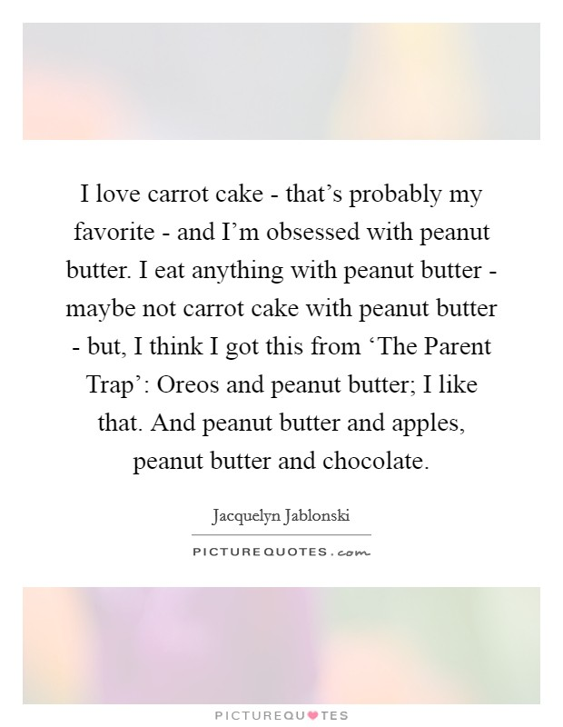 I love carrot cake - that's probably my favorite - and I'm obsessed with peanut butter. I eat anything with peanut butter - maybe not carrot cake with peanut butter - but, I think I got this from 'The Parent Trap': Oreos and peanut butter; I like that. And peanut butter and apples, peanut butter and chocolate Picture Quote #1