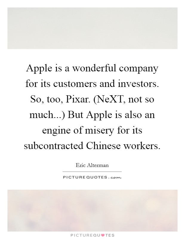 Apple is a wonderful company for its customers and investors. So, too, Pixar. (NeXT, not so much...) But Apple is also an engine of misery for its subcontracted Chinese workers Picture Quote #1