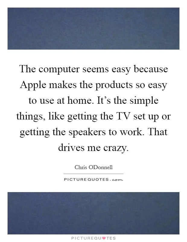 The computer seems easy because Apple makes the products so easy to use at home. It's the simple things, like getting the TV set up or getting the speakers to work. That drives me crazy. Picture Quote #1
