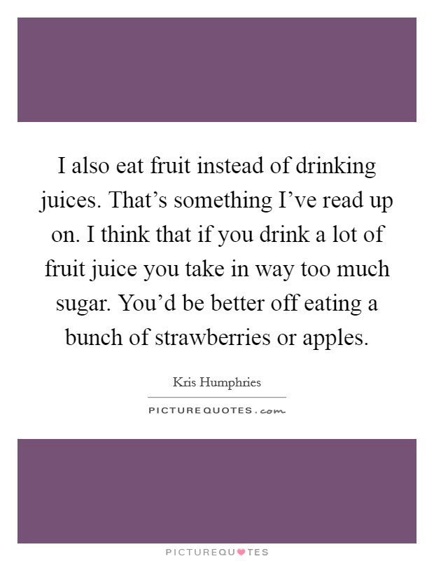I also eat fruit instead of drinking juices. That's something I've read up on. I think that if you drink a lot of fruit juice you take in way too much sugar. You'd be better off eating a bunch of strawberries or apples Picture Quote #1