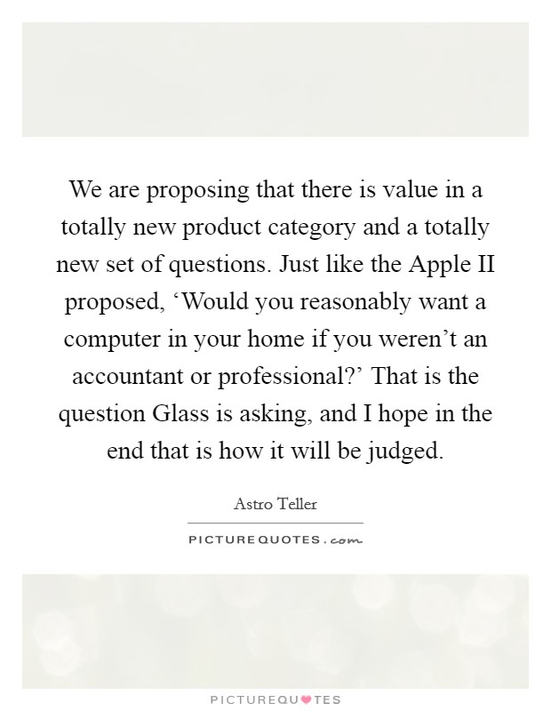 We are proposing that there is value in a totally new product category and a totally new set of questions. Just like the Apple II proposed, 'Would you reasonably want a computer in your home if you weren't an accountant or professional?' That is the question Glass is asking, and I hope in the end that is how it will be judged Picture Quote #1