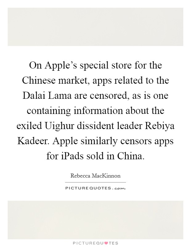 On Apple's special store for the Chinese market, apps related to the Dalai Lama are censored, as is one containing information about the exiled Uighur dissident leader Rebiya Kadeer. Apple similarly censors apps for iPads sold in China Picture Quote #1