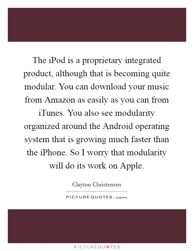 The iPod is a proprietary integrated product, although that is becoming quite modular. You can download your music from Amazon as easily as you can from iTunes. You also see modularity organized around the Android operating system that is growing much faster than the iPhone. So I worry that modularity will do its work on Apple Picture Quote #1
