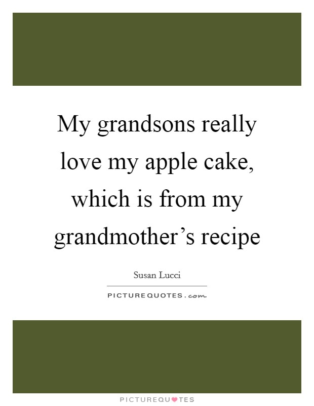 My grandsons really love my apple cake, which is from my grandmother's recipe Picture Quote #1