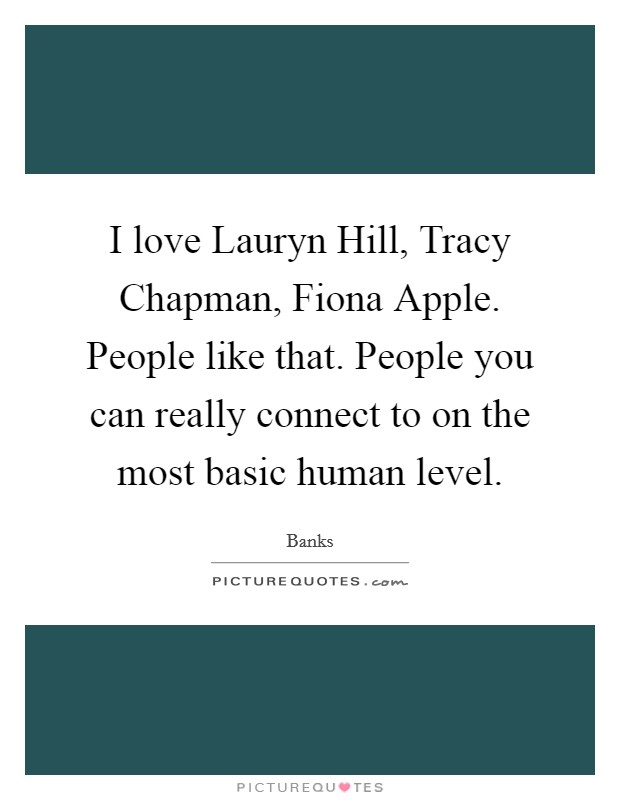 I love Lauryn Hill, Tracy Chapman, Fiona Apple. People like that. People you can really connect to on the most basic human level Picture Quote #1