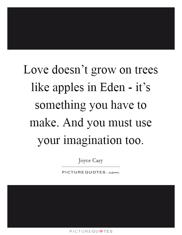 Love doesn't grow on trees like apples in Eden - it's something you have to make. And you must use your imagination too Picture Quote #1