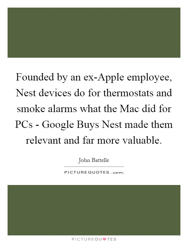 Founded by an ex-Apple employee, Nest devices do for thermostats and smoke alarms what the Mac did for PCs - Google Buys Nest made them relevant and far more valuable Picture Quote #1