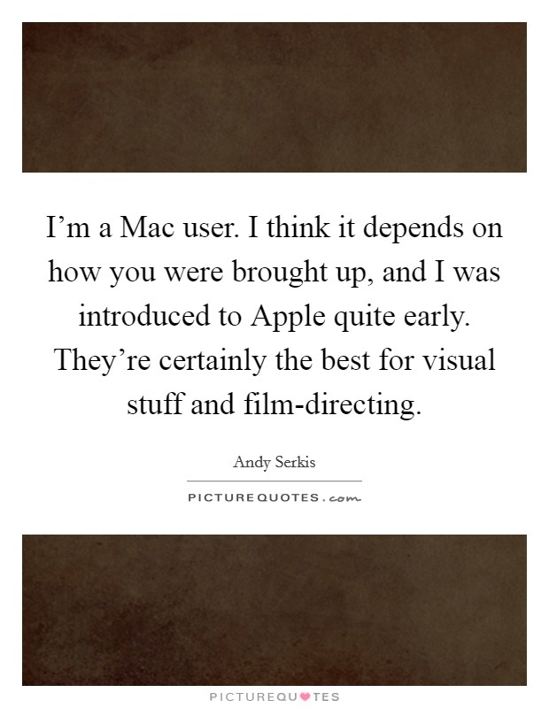 I'm a Mac user. I think it depends on how you were brought up, and I was introduced to Apple quite early. They're certainly the best for visual stuff and film-directing Picture Quote #1