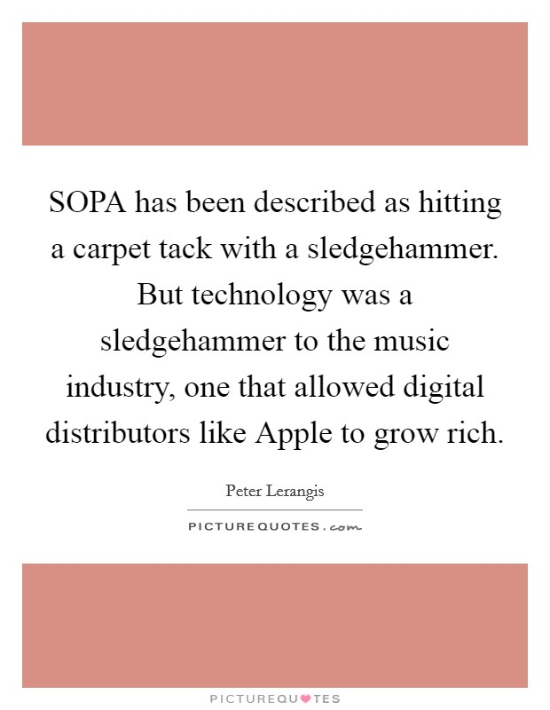 SOPA has been described as hitting a carpet tack with a sledgehammer. But technology was a sledgehammer to the music industry, one that allowed digital distributors like Apple to grow rich Picture Quote #1