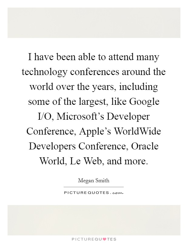 I have been able to attend many technology conferences around the world over the years, including some of the largest, like Google I/O, Microsoft's Developer Conference, Apple's WorldWide Developers Conference, Oracle World, Le Web, and more Picture Quote #1